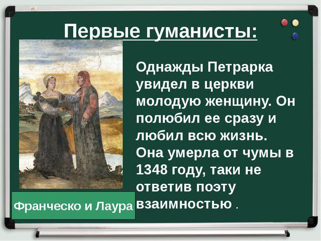 Первые гуманисты: Однажды Петрарка увидел в церкви молодую женщину. Он полюби...