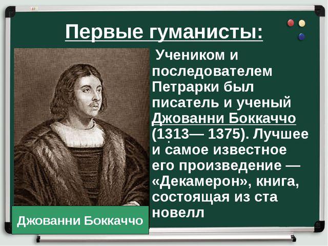 Первые гуманисты: . Учеником и последователем Петрарки был писатель и ученый...