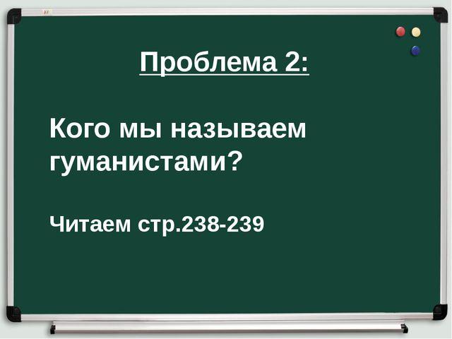 Проблема 2: Кого мы называем гуманистами? Читаем стр.238-239