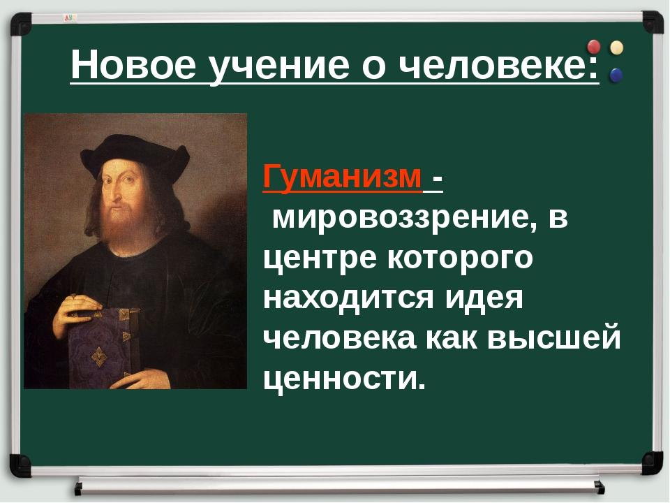 Новое учение о человеке: Гуманизм - мировоззрение, в центре которого находит...