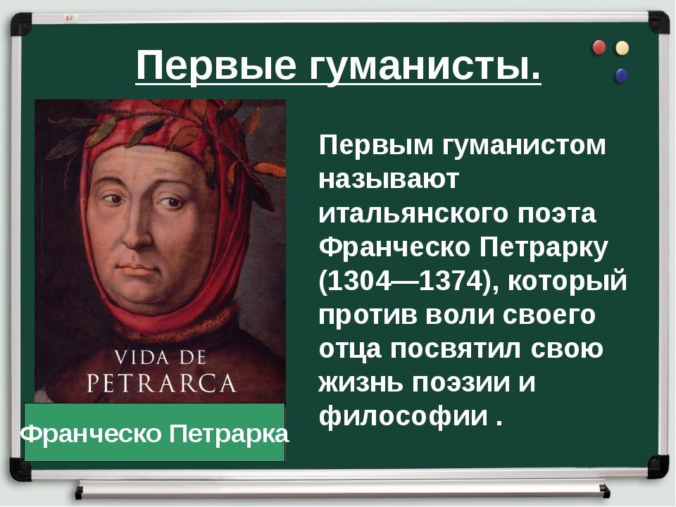 Первые гуманисты. Первым гуманистом называют итальянского поэта Франческо Пет...