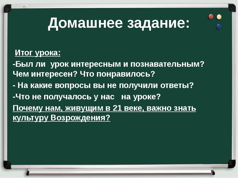 Домашнее задание: Итог урока: -Был ли урок интересным и познавательным? Чем и...