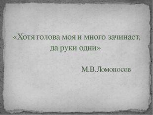 «Хотя голова моя и много зачинает, да руки одни» М.В.Ломоносов