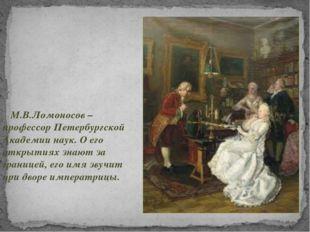 М.В.Ломоносов – профессор Петербургской Академии наук. О его открытиях знают