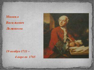 Михаил Васильевич Ломоносов 19 ноября 1711 – 4 апреля 1765