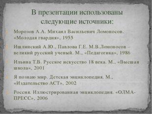 В презентации использованы следующие источники: Морозов А.А. Михаил Васильеви