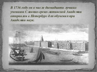 В 1736 году он в числе двенадцати лучших учеников Славяно-греко-латинской Ака