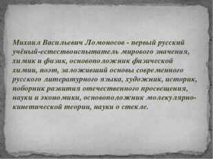 Михаил Васильевич Ломоносов - первый русский учёный-естествоиспытатель мирово