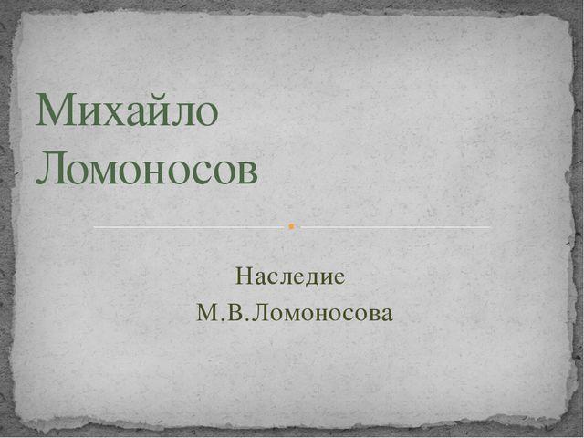 Наследие М.В.Ломоносова Михайло Ломоносов