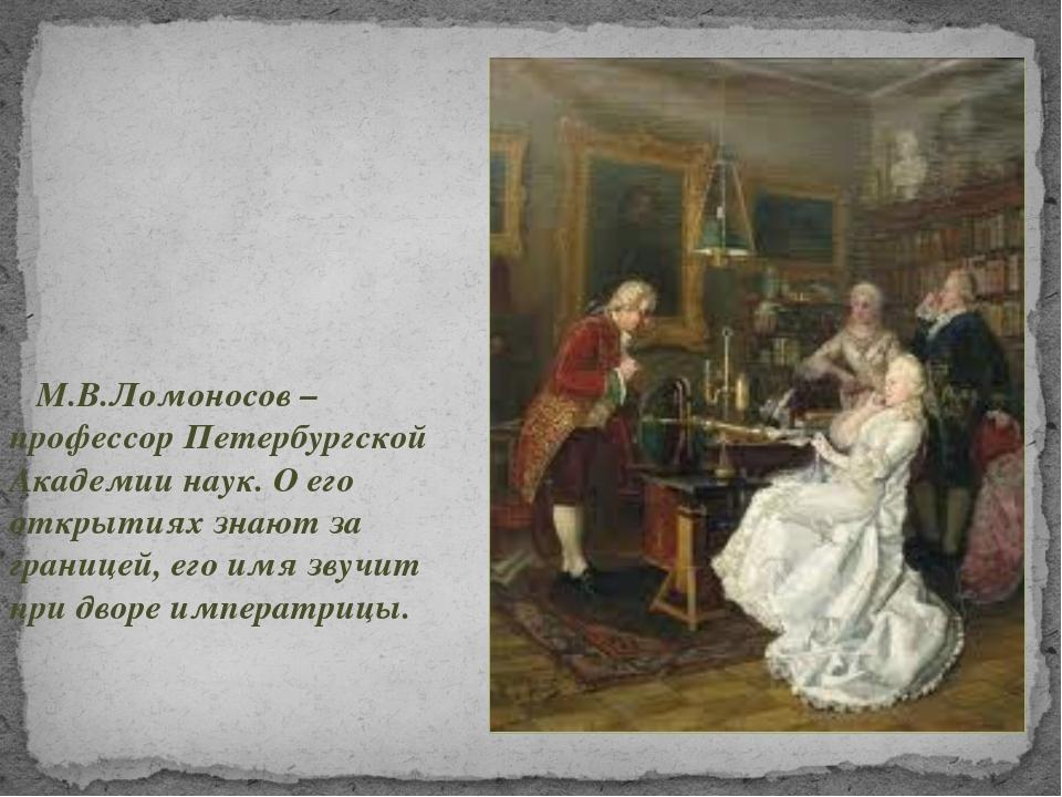 М.В.Ломоносов – профессор Петербургской Академии наук. О его открытиях знают...