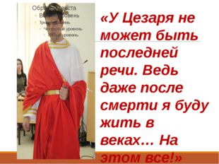 «У Цезаря не может быть последней речи. Ведь даже после смерти я буду жить в