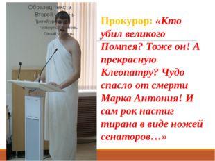Прокурор: «Кто убил великого Помпея? Тоже он! А прекрасную Клеопатру? Чудо сп