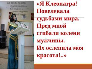 «Я Клеопатра! Повелевала судьбами мира. Пред мной сгибали колени мужчины. Их