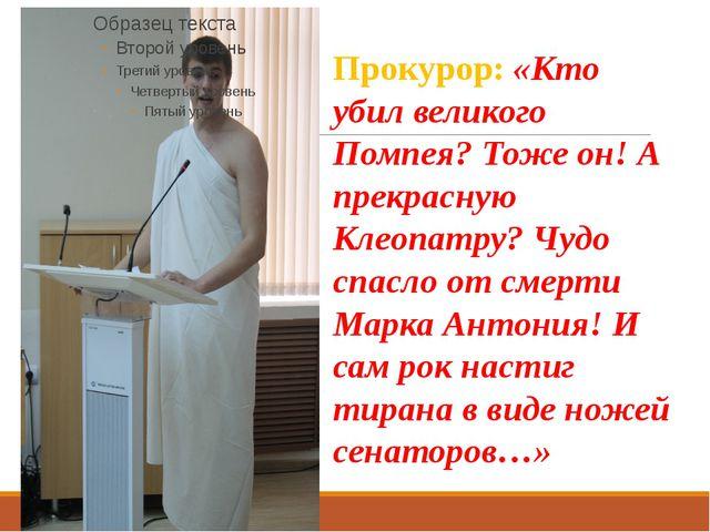 Прокурор: «Кто убил великого Помпея? Тоже он! А прекрасную Клеопатру? Чудо сп...