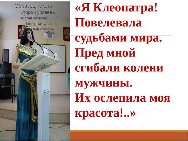 «Я Клеопатра! Повелевала судьбами мира. Пред мной сгибали колени мужчины. Их...
