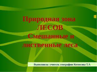 Природная зона ЛЕСОВ Смешанные и лиственные леса Выполнила: учитель географи