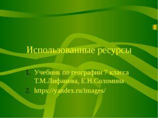 Использованные ресурсы Учебник по географии 7 класса Т.М.Лифанова, Е.Н.Соломи