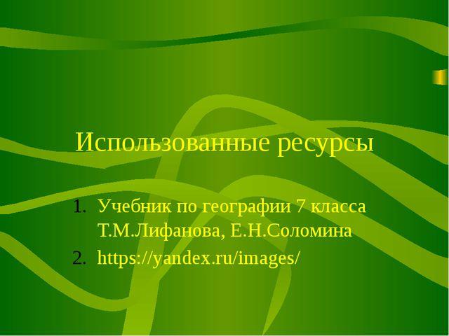 Использованные ресурсы Учебник по географии 7 класса Т.М.Лифанова, Е.Н.Соломи...