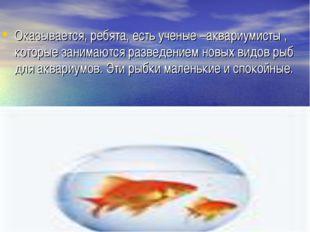 Оказывается, ребята, есть ученые –аквариумисты , которые занимаются разведени