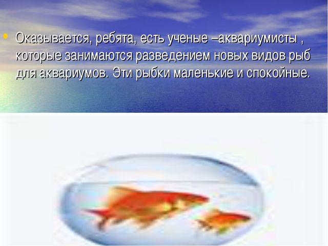 Оказывается, ребята, есть ученые –аквариумисты , которые занимаются разведени...