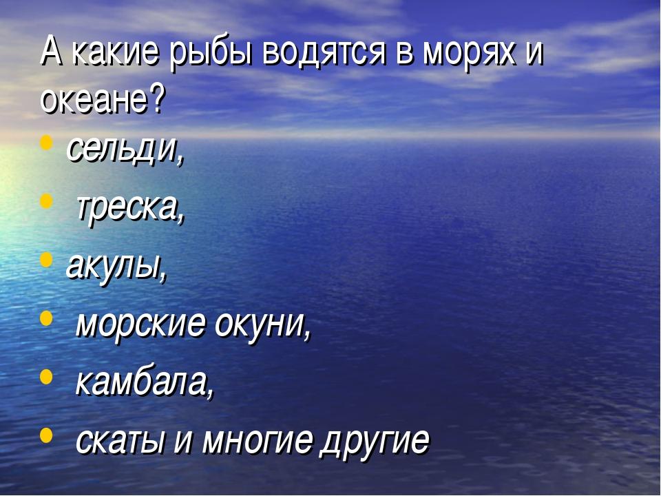 А какие рыбы водятся в морях и океане? сельди, треска, акулы, морские окуни,...