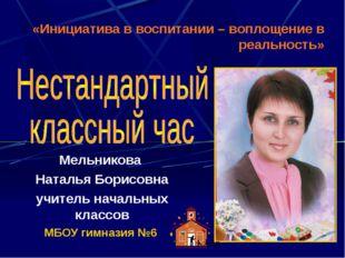 Мельникова Наталья Борисовна учитель начальных классов МБОУ гимназия №6 «Иниц