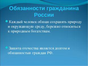 Обязанности гражданина России Каждый человек обязан сохранять природу и окруж