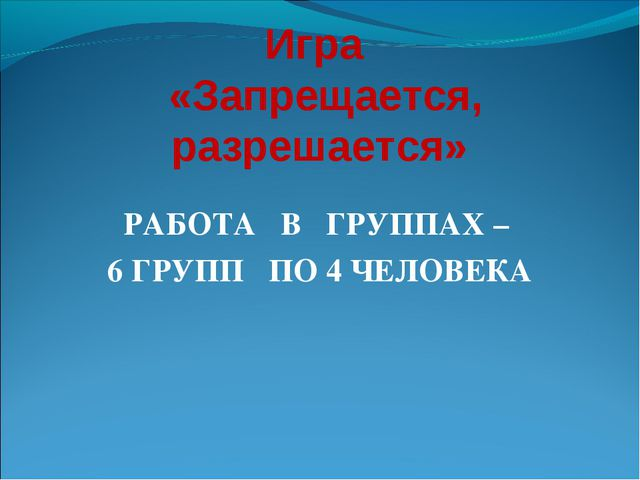 Игра «Запрещается, разрешается» РАБОТА В ГРУППАХ – 6 ГРУПП ПО 4 ЧЕЛОВЕКА