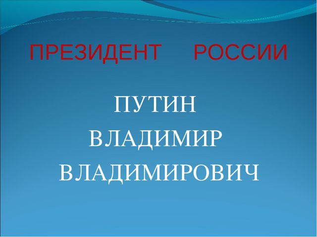 ПРЕЗИДЕНТ РОССИИ ПУТИН ВЛАДИМИР ВЛАДИМИРОВИЧ