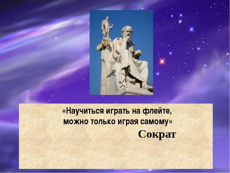 «Научитьсяигратьнафлейте, можно толькоиграясамому»  Сократ