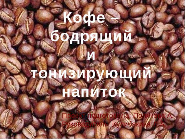 Проект подготовила: Полякова А. Руководитель: Кулибякина Л.А. Кофе – бодрящий...