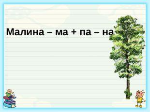 Малина – ма + па – на =