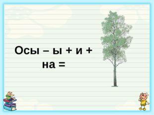 Осы – ы + и + на =