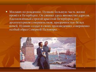 Москвич по рождению, Пушкин большую часть жизни провёл в Петербурге. Он смени