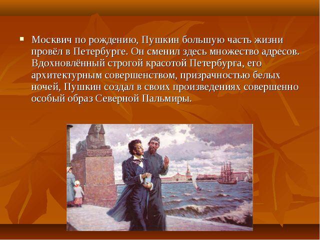 Москвич по рождению, Пушкин большую часть жизни провёл в Петербурге. Он смени...