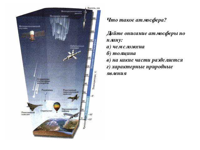 Что такое атмосфера? Дайте описание атмосферы по плану: а) чем сложена б) тол...