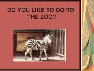 DO YOU LIKE TO GO TO THE ZOO?