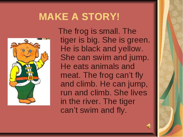 MAKE A STORY! The frog is small. The tiger is big. She is green. He is black...