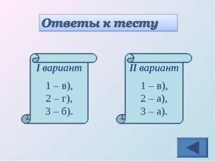 I вариант 1 – в), 2 – г), 3 – б). II вариант 1 – в), 2 – а), 3 – а).