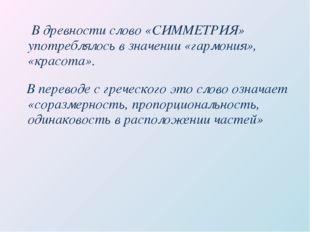 В древности слово «СИММЕТРИЯ» употреблялось в значении «гармония», «красота»
