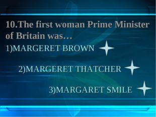 1)MARGERET BROWN 2)MARGERET THATCHER 3)MARGARET SMILE 10.The first woman Prim
