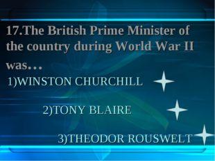1)WINSTON CHURCHILL 2)TONY BLAIRE 3)THEODOR ROUSWELT 17.The British Prime Min