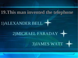 1)ALEXANDER BELL 2)MICHAEL FARADAY 3)JAMES WATT 19.This man invented the tele