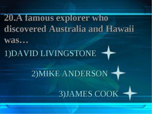 1)DAVID LIVINGSTONE 2)MIKE ANDERSON 3)JAMES COOK 20.A famous explorer who dis