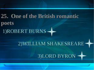 1)ROBERT BURNS 2)WILLIAM SHAKESREARE 3)LORD BYRON 25. One of the British roma