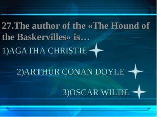 1)AGATHA CHRISTIE 2)ARTHUR CONAN DOYLE 3)OSCAR WILDE 27.The author of the «Th