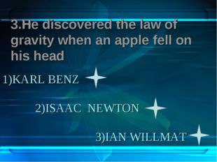 1)KARL BENZ 2)ISAAC NEWTON 3)IAN WILLMAT 3.Не discovered the law of gravity w
