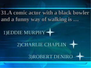 1)EDDIE MURPHY 2)CHARLIE CHAPLIN 3)ROBERT DENIRO 31.A comic actor with a blac
