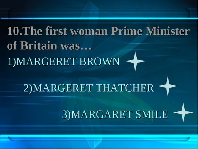 1)MARGERET BROWN 2)MARGERET THATCHER 3)MARGARET SMILE 10.The first woman Prim...