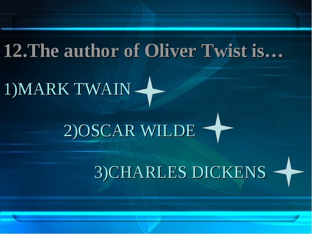 1)MARK TWAIN 2)OSCAR WILDE 3)CHARLES DICKENS 12.The author of Oliver Twist is…